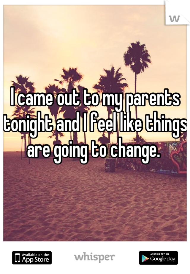 I came out to my parents tonight and I feel like things are going to change.