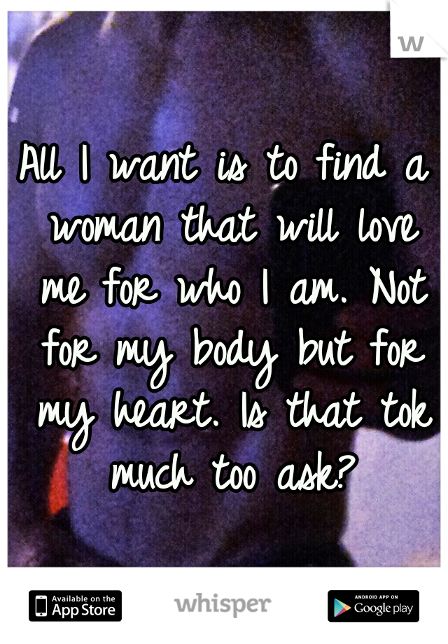 All I want is to find a woman that will love me for who I am. Not for my body but for my heart. Is that tok much too ask?