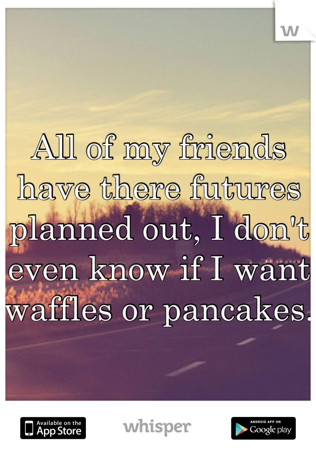 All of my friends have there futures planned out, I don't even know if I want waffles or pancakes.
