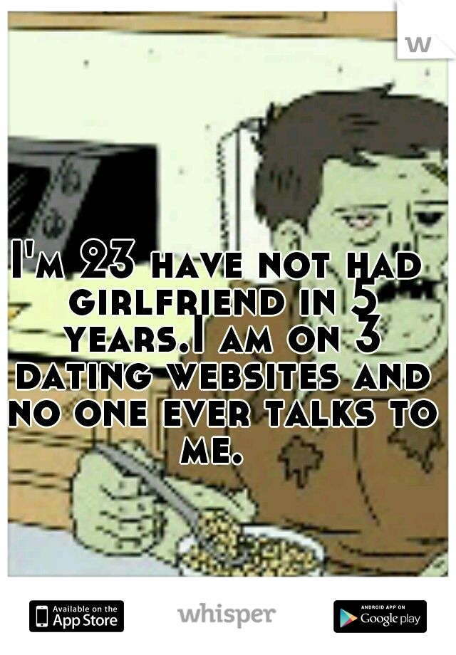 I'm 23 have not had girlfriend in 5 years.I am on 3 dating websites and no one ever talks to me.