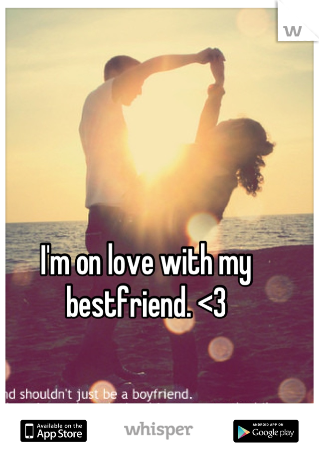 I'm on love with my bestfriend. <3