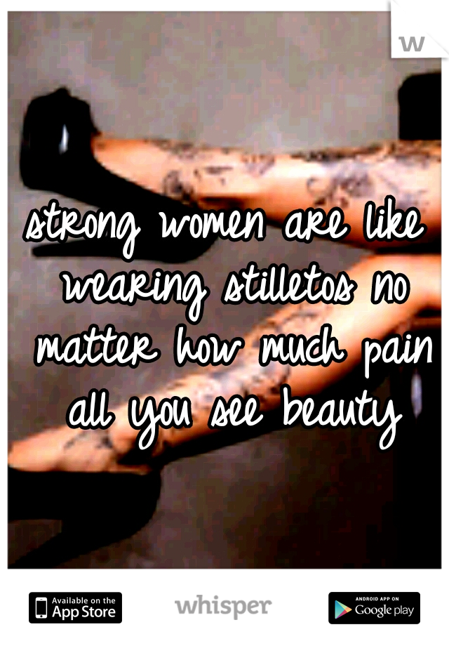 strong women are like wearing stilletos no matter how much pain all you see beauty