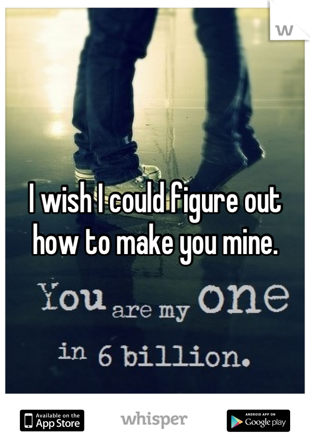 I wish I could figure out how to make you mine.
