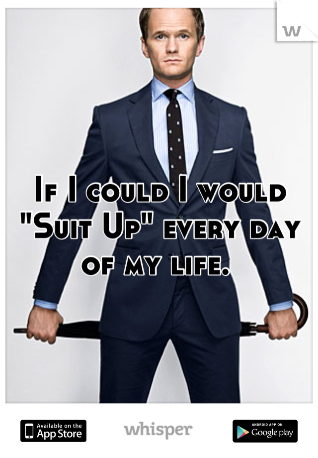 "If I could I would ""Suit Up"" every day of my life."