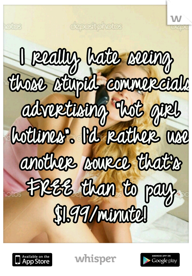 "I really hate seeing those stupid commercials advertising ""hot girl hotlines"". I'd rather use another source that's FREE than to pay $1.99/minute!"