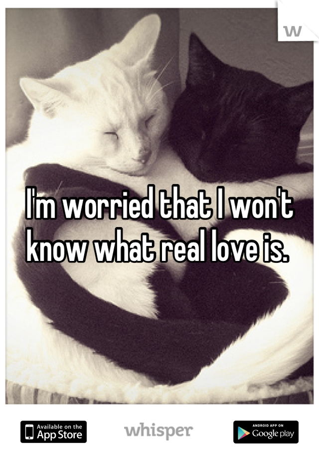 I'm worried that I won't know what real love is.