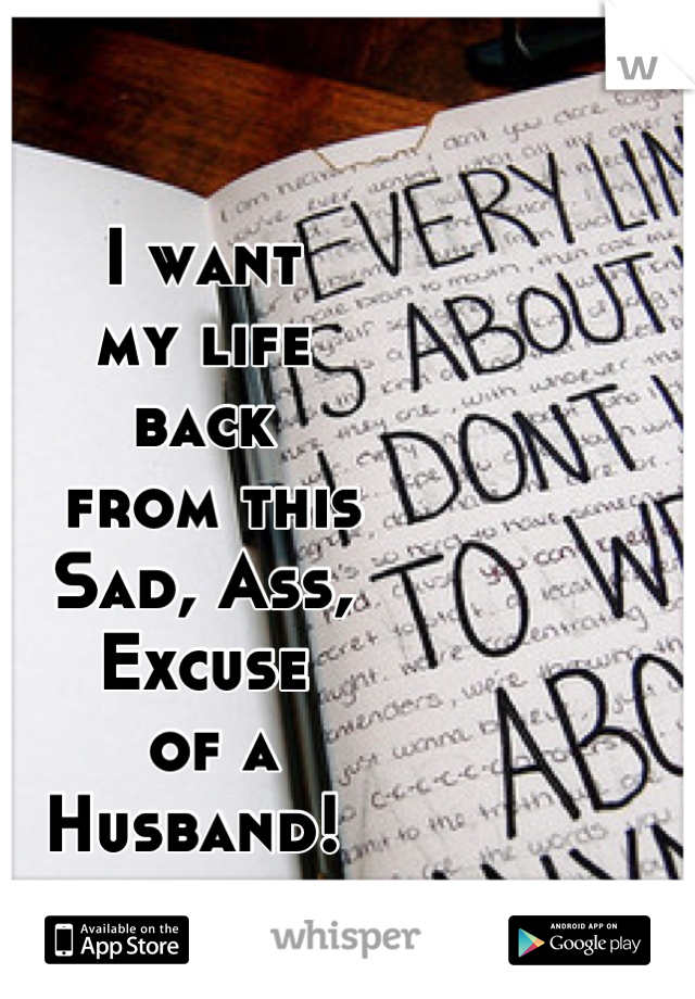 I want     my life  back  from this  Sad, Ass,  Excuse  of a  Husband!