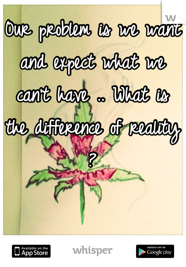 0ur problem is we want and expect what we can't have .. What is the difference of reality ?