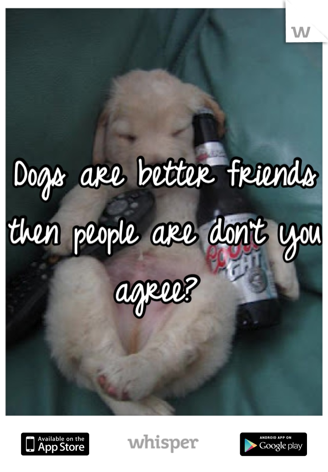 Dogs are better friends then people are don't you agree?