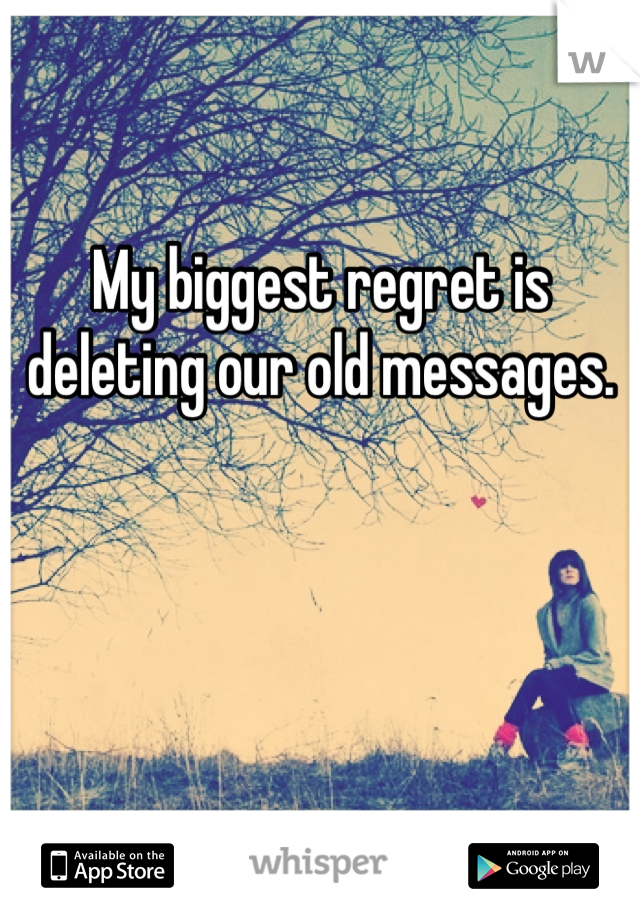My biggest regret is deleting our old messages.