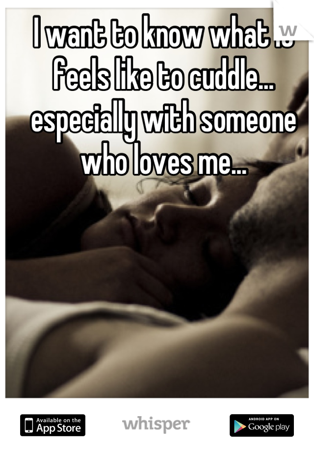 I want to know what it feels like to cuddle... especially with someone who loves me...