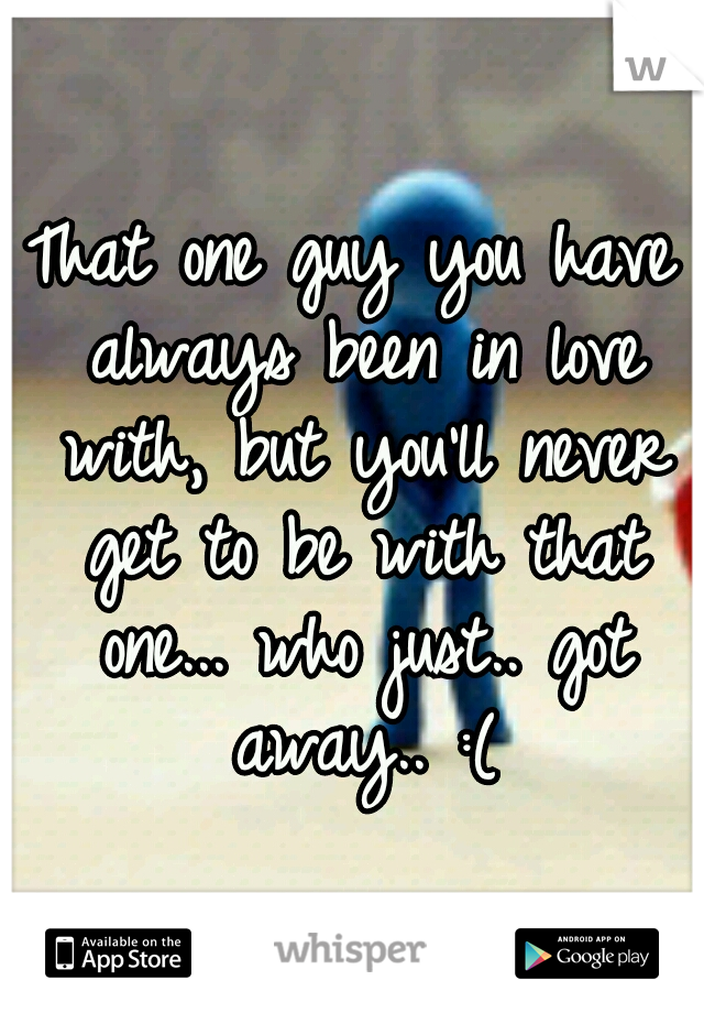 That one guy you have always been in love with, but you'll never get to be with that one... who just.. got away.. :(