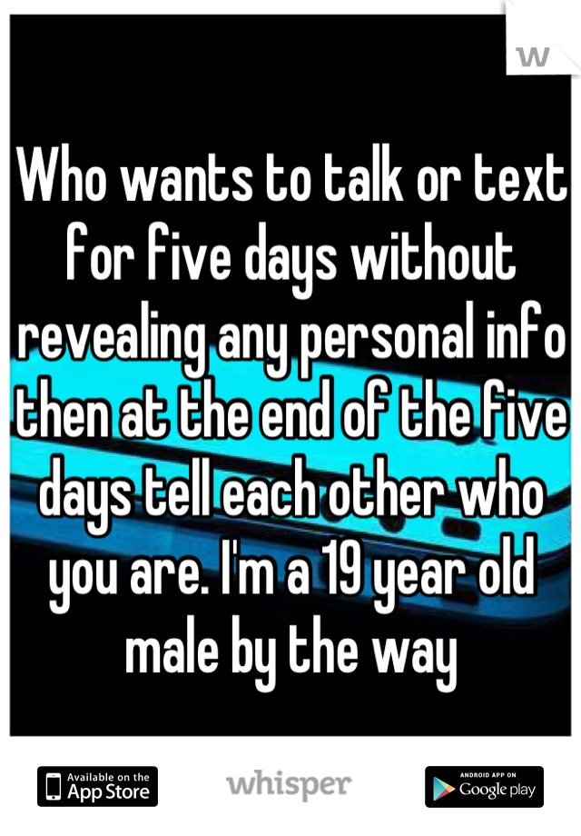 Who wants to talk or text for five days without revealing any personal info then at the end of the five days tell each other who you are. I'm a 19 year old male by the way