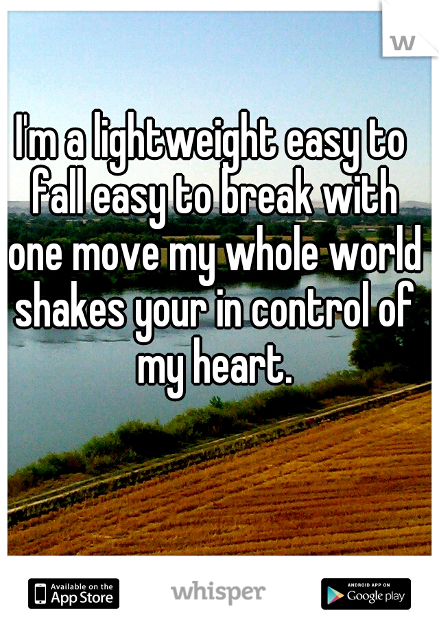 I'm a lightweight easy to fall easy to break with one move my whole world shakes your in control of my heart.