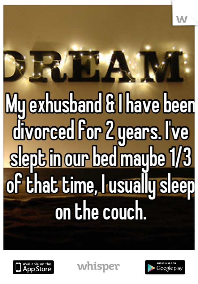 My exhusband & I have been divorced for 2 years. I've slept in our bed maybe 1/3 of that time, I usually sleep on the couch.