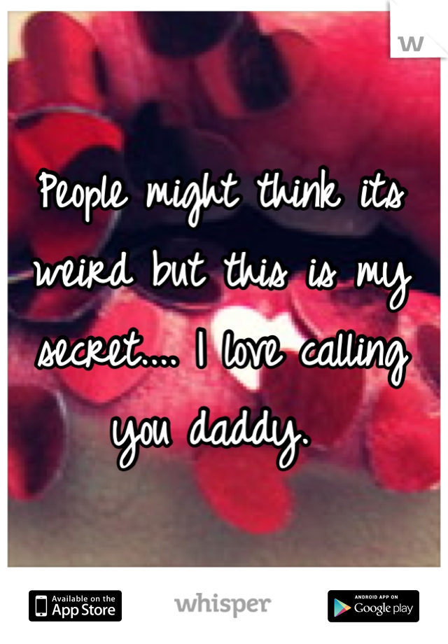 People might think its weird but this is my secret.... I love calling you daddy.