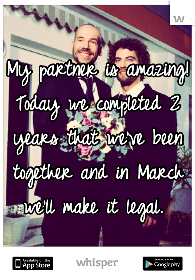 My partner is amazing! Today we completed 2 years that we've been together and in March we'll make it legal.
