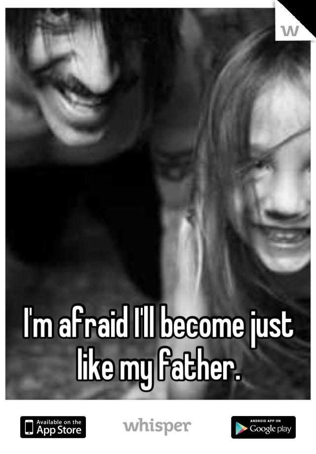 I'm afraid I'll become just like my father.
