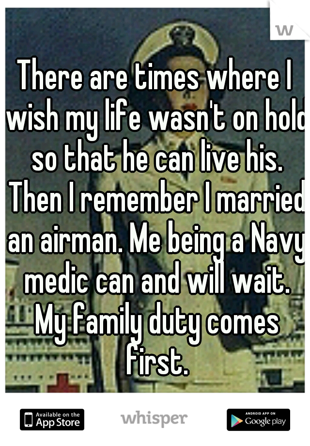 There are times where I wish my life wasn't on hold so that he can live his. Then I remember I married an airman. Me being a Navy medic can and will wait. My family duty comes first.