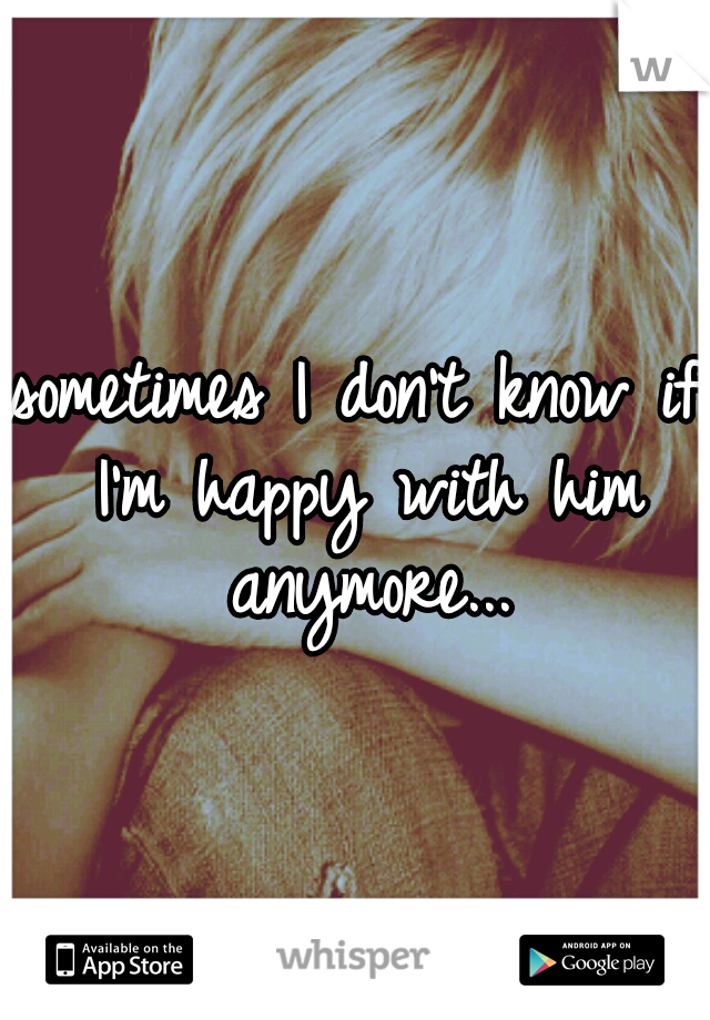 sometimes I don't know if I'm happy with him anymore...
