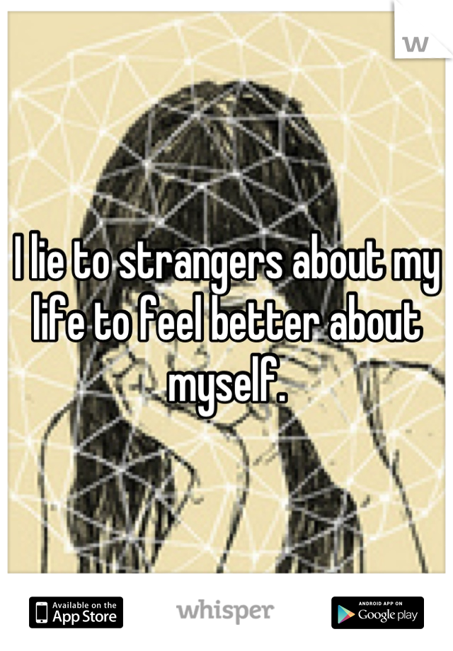 I lie to strangers about my life to feel better about myself.