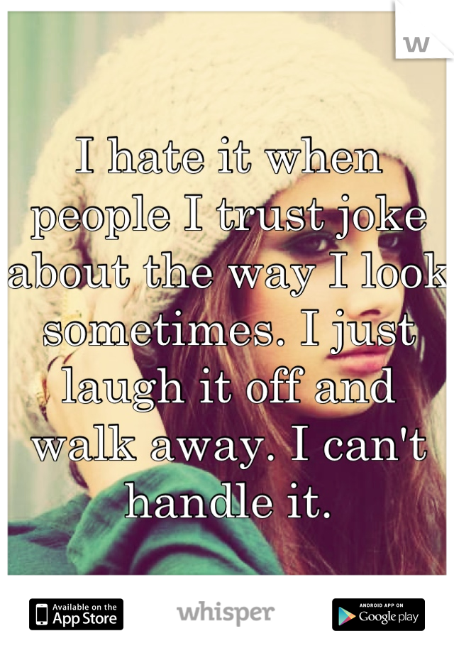 I hate it when people I trust joke about the way I look sometimes. I just laugh it off and walk away. I can't handle it.