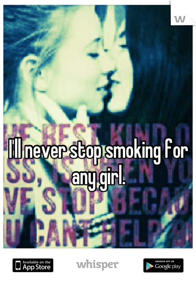 I'll never stop smoking for any girl.