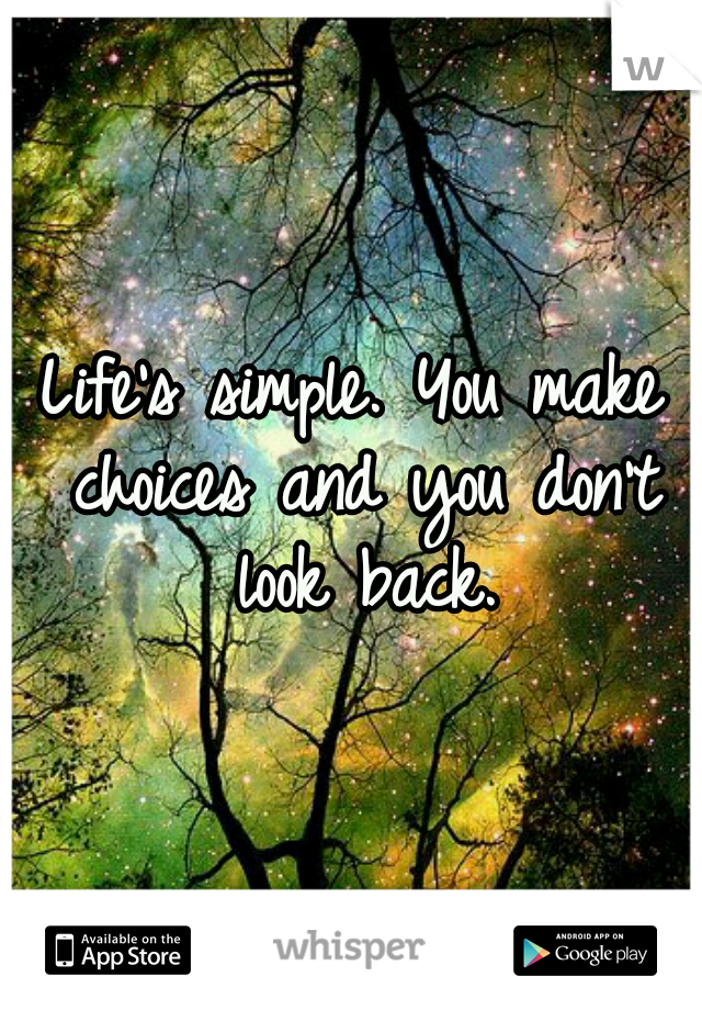 Life's simple. You make choices and you don't look back.