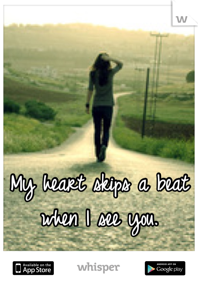 My heart skips a beat when I see you.