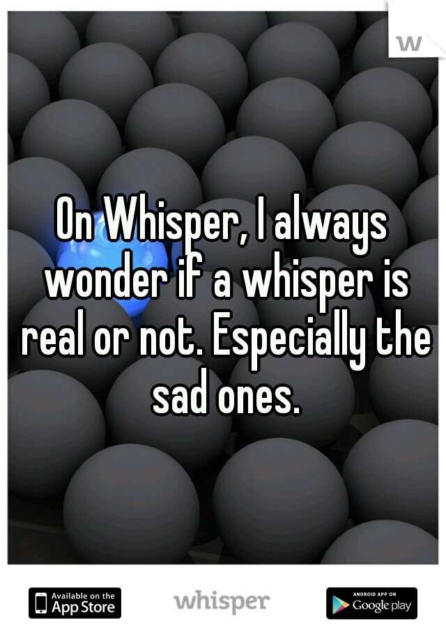On Whisper, I always wonder if a whisper is real or not. Especially the sad ones.