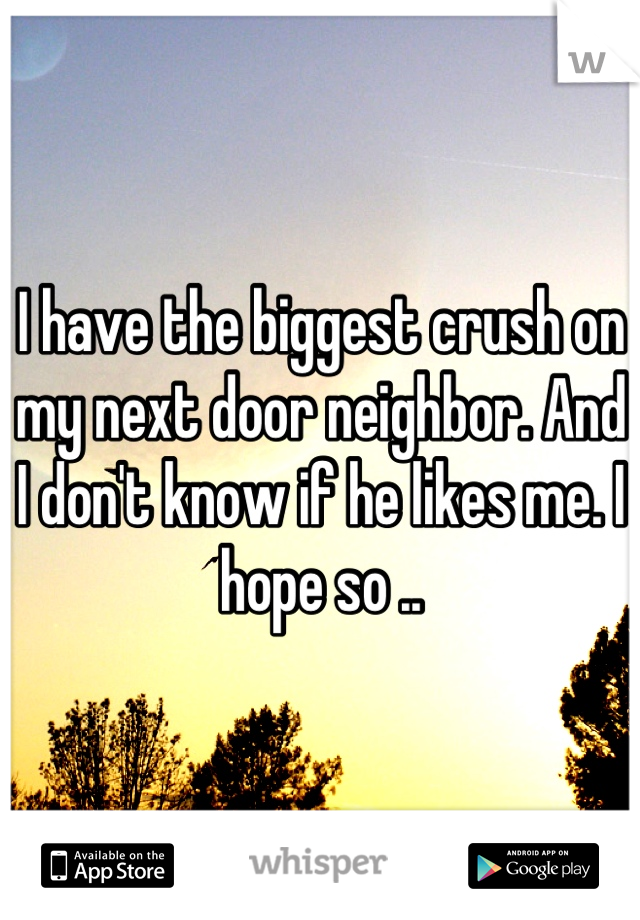 I have the biggest crush on my next door neighbor. And I don't know if he likes me. I hope so ..