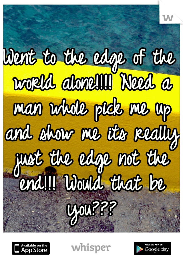 Went to the edge of the world alone!!!! Need a man whole pick me up and show me its really just the edge not the end!!! Would that be you???