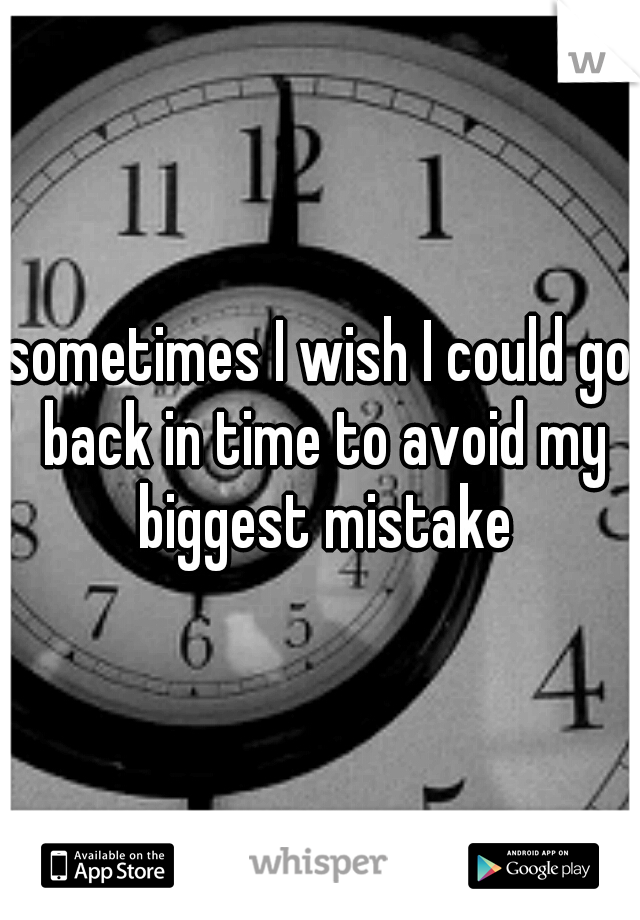 sometimes I wish I could go back in time to avoid my biggest mistake