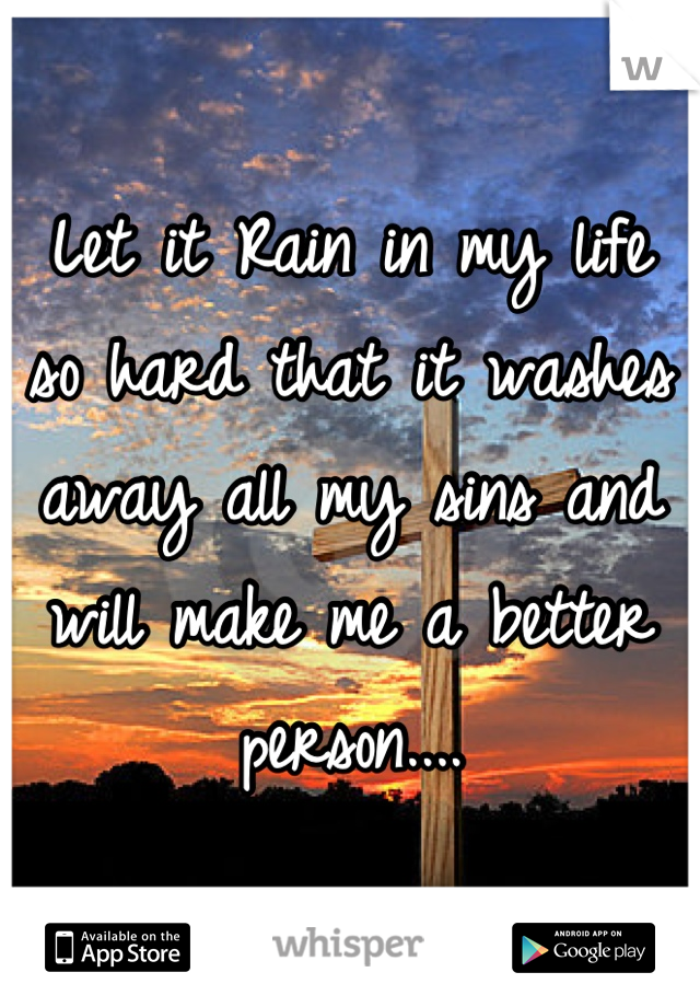 Let it Rain in my life so hard that it washes away all my sins and will make me a better person....