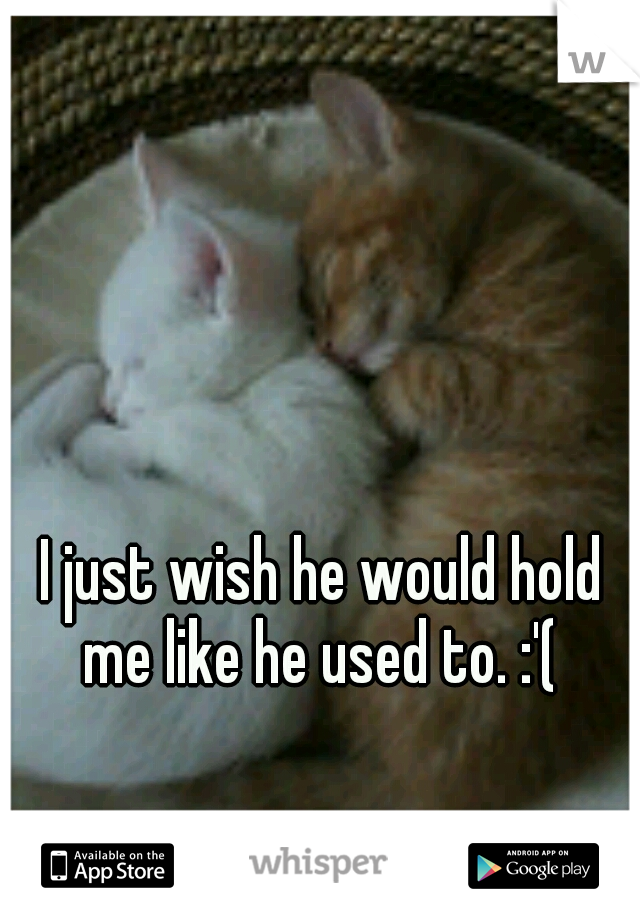 I just wish he would hold me like he used to. :'(