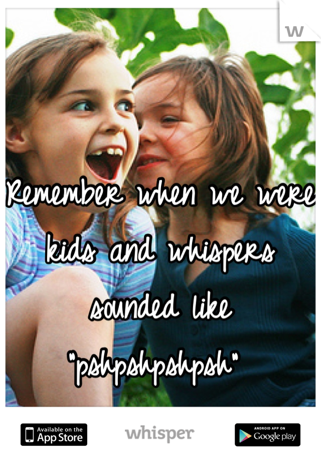 """Remember when we were kids and whispers sounded like """"pshpshpshpsh"""""""