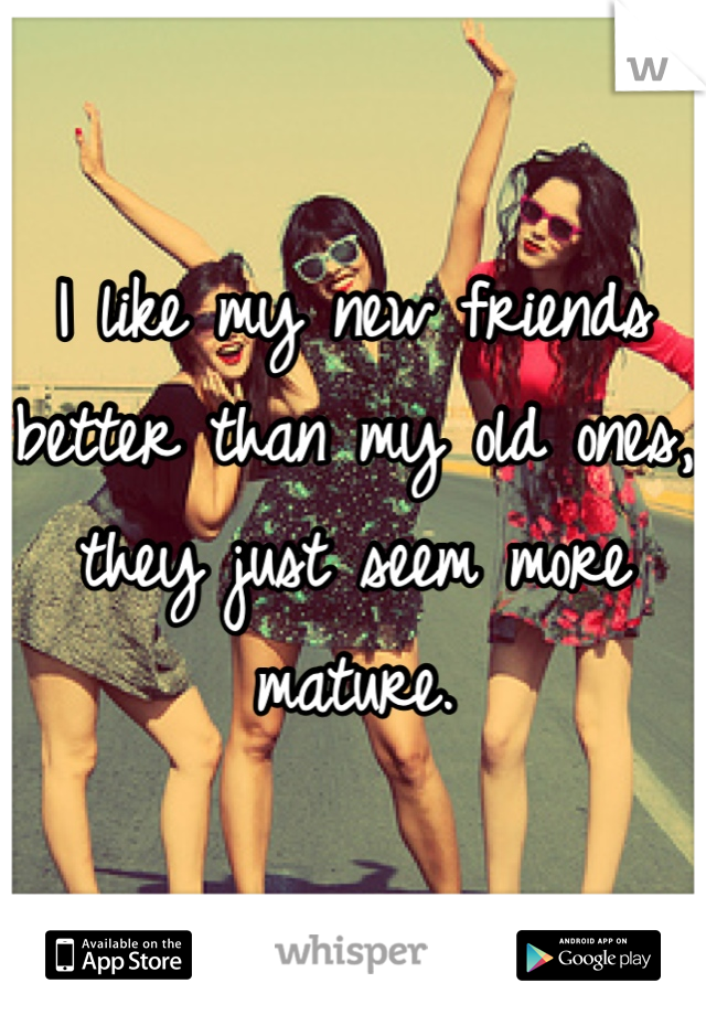 I like my new friends better than my old ones, they just seem more mature.