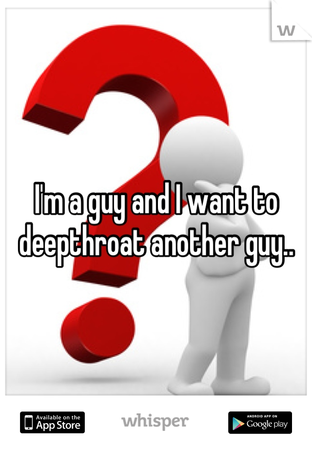 I'm a guy and I want to deepthroat another guy..
