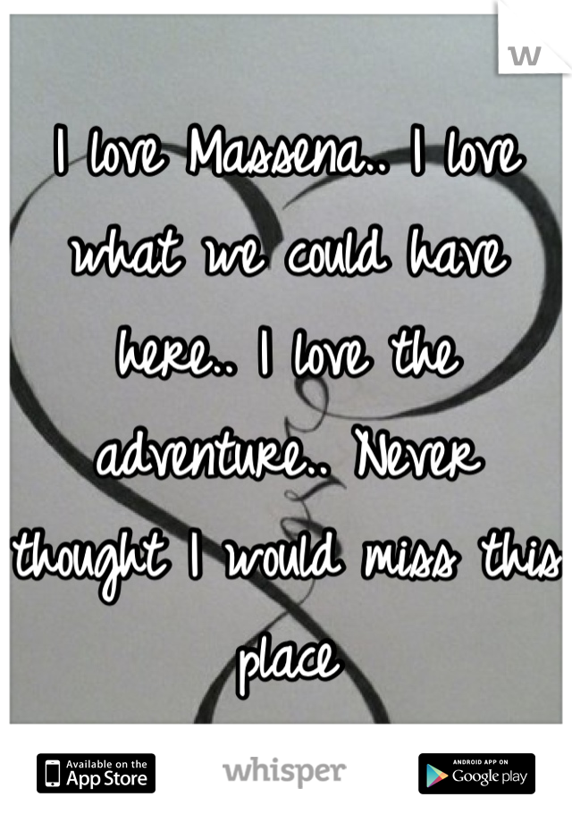 I love Massena.. I love what we could have here.. I love the adventure.. Never thought I would miss this place