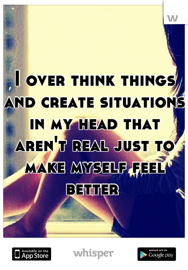 I over think things and create situations in my head that aren't real just to make myself feel better