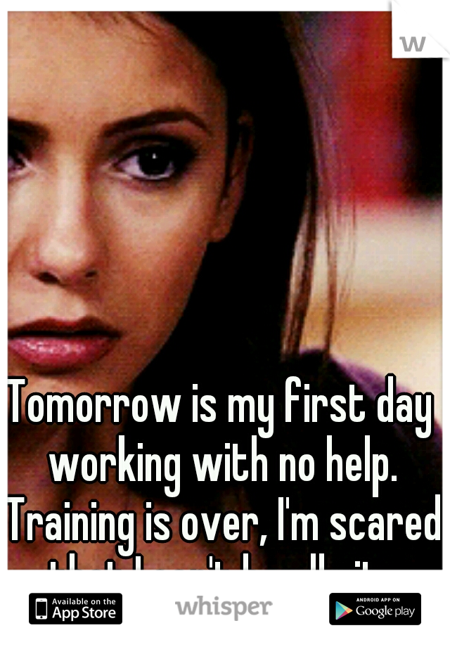 Tomorrow is my first day working with no help. Training is over, I'm scared that I can't handle it.
