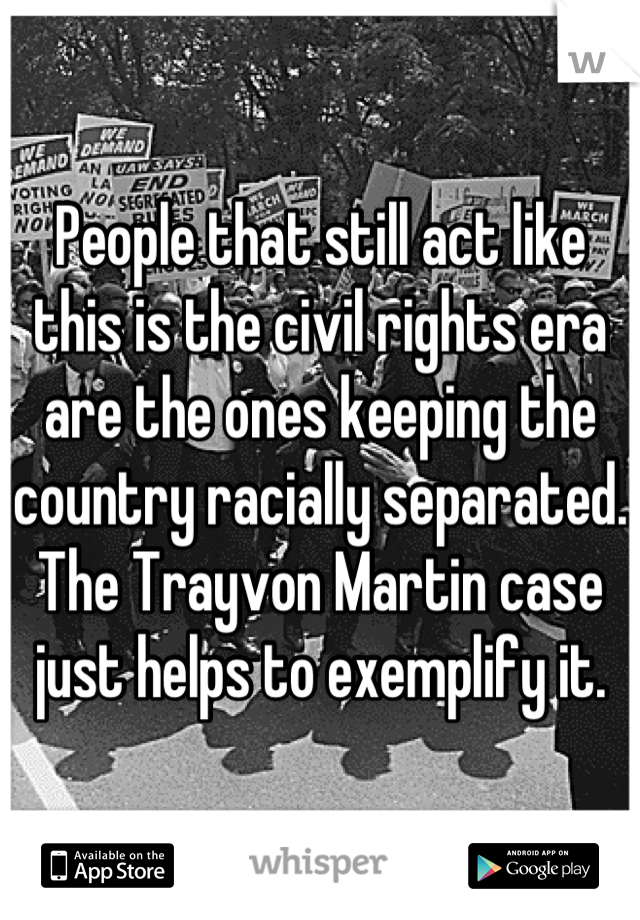 People that still act like this is the civil rights era are the ones keeping the country racially separated. The Trayvon Martin case just helps to exemplify it.