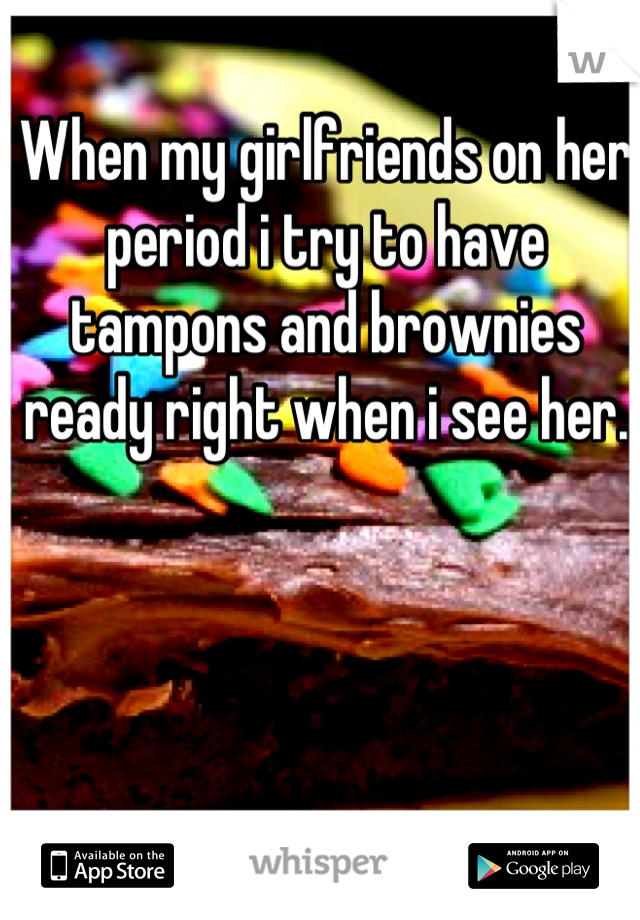 When my girlfriends on her period i try to have tampons and brownies ready right when i see her.