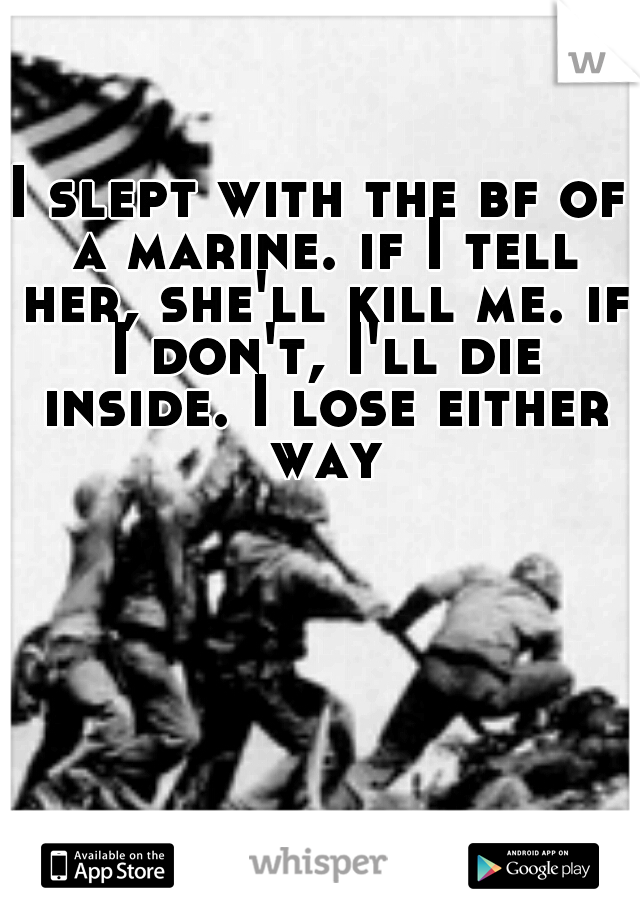 I slept with the bf of a marine. if I tell her, she'll kill me. if I don't, I'll die inside. I lose either way
