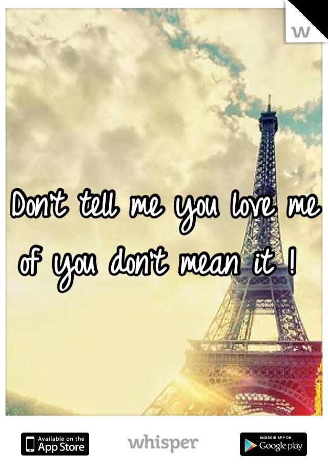 Don't tell me you love me of you don't mean it !
