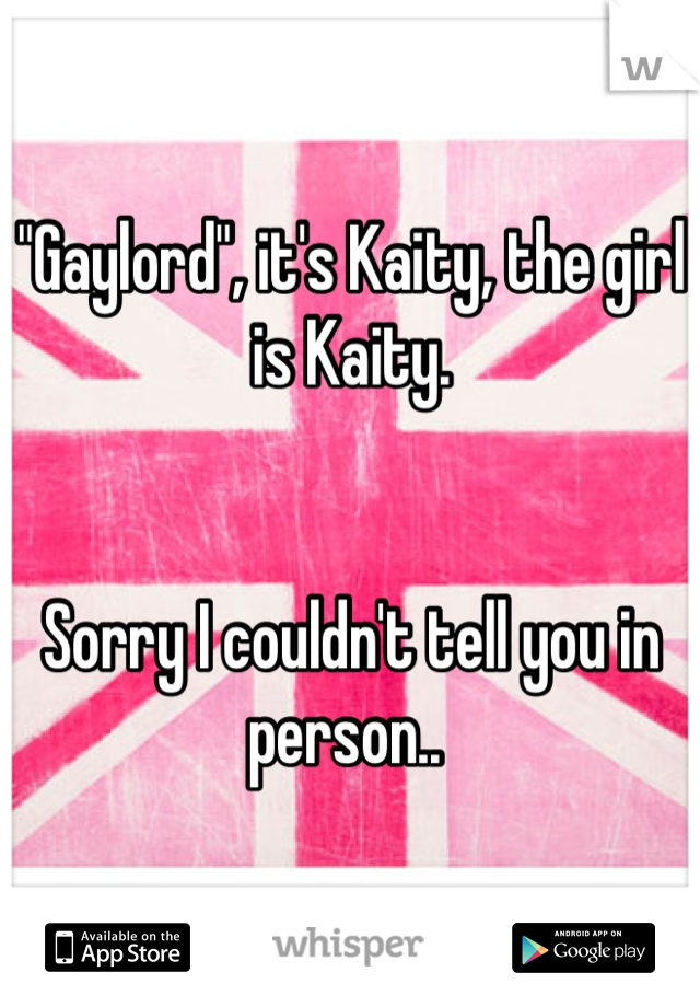 """Gaylord"", it's Kaity, the girl is Kaity.     Sorry I couldn't tell you in person.."