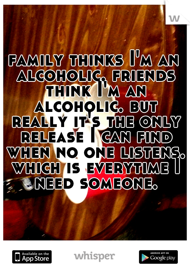 family thinks I'm an alcoholic. friends think I'm an alcoholic. but really it's the only release I can find when no one listens. which is everytime I need someone.