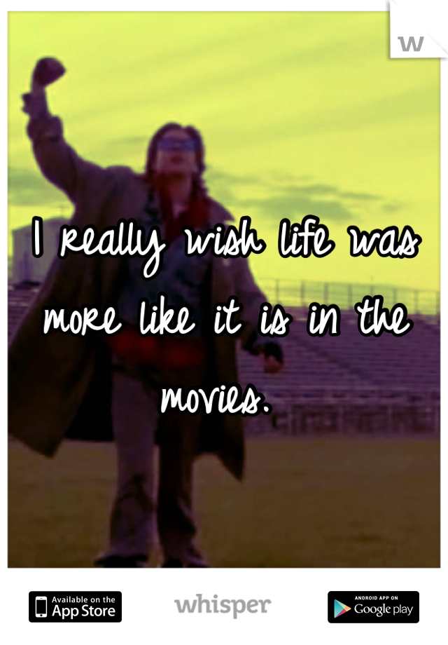 I really wish life was more like it is in the movies.