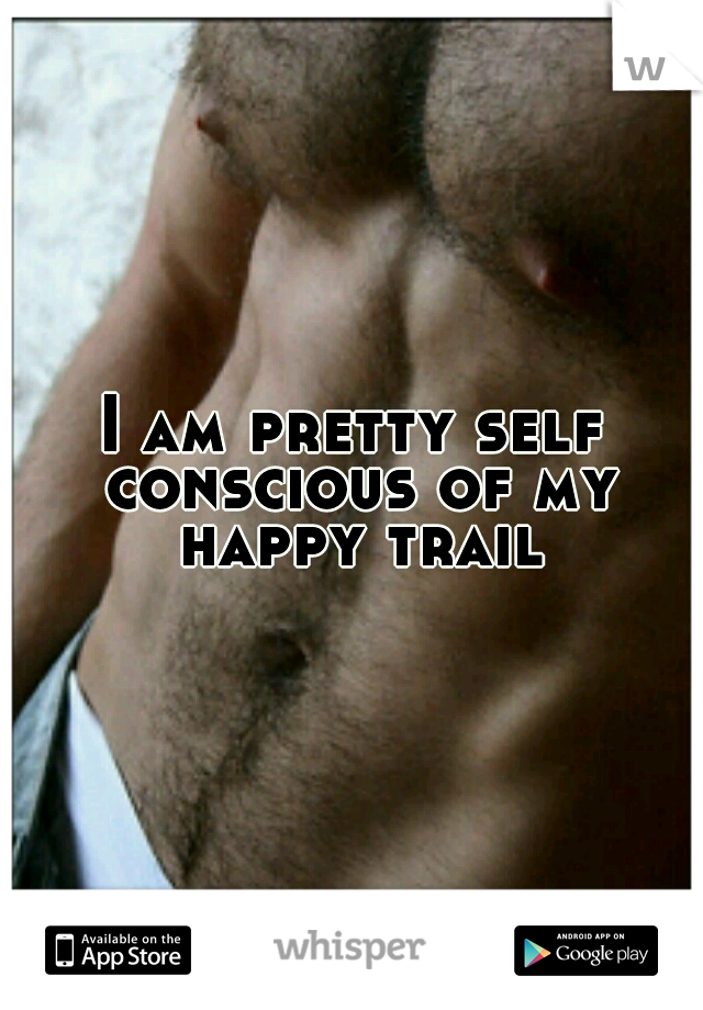 I am pretty self conscious of my happy trail
