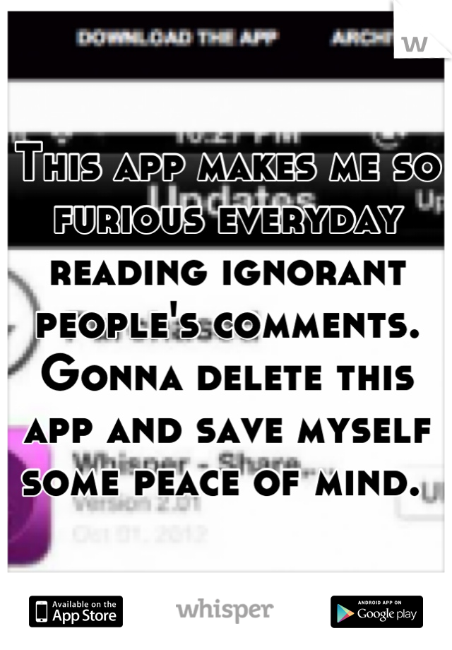 This app makes me so furious everyday reading ignorant people's comments. Gonna delete this app and save myself some peace of mind.
